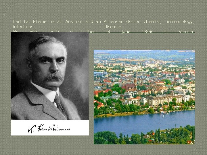 Karl Landsteiner is an Austrian and an American doctor,  chemist, immunology,  infectious diseases.