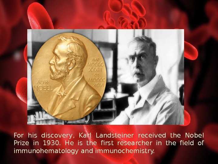 For his discovery,  Karl Landsteiner received the Nobel Prize in 1930.  He is the