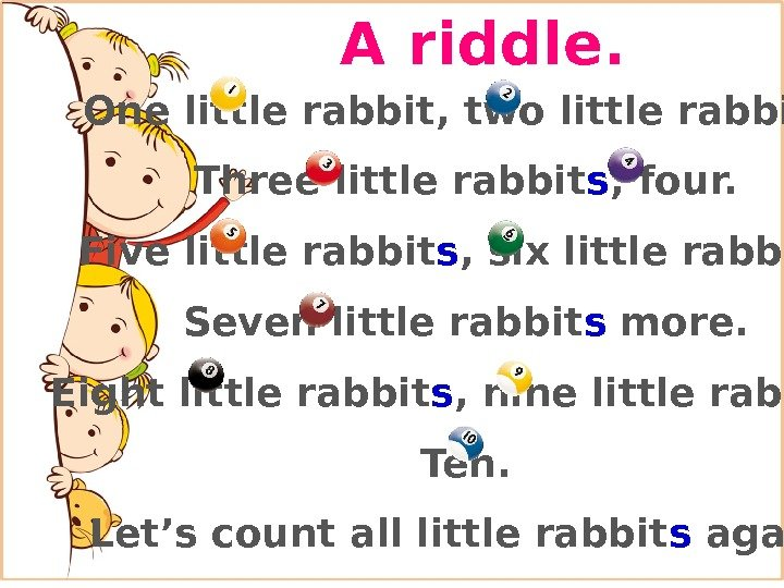 A riddle. One little rabbit, two little rabbit s , Three little rabbit s , four.