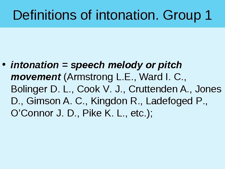 Definitions of intonation. Group 1 • intonation = speech melody or pitch movement ( Armstrong L.