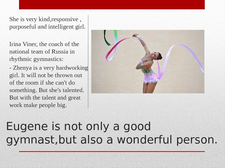 Eugene is not only a good gymnast, but also a wonderful person. She is very kind,