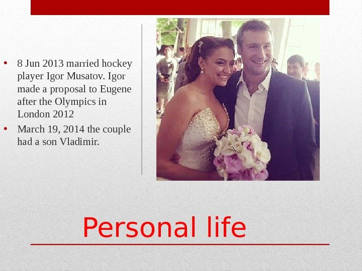 Personal life • 8 Jun 2013 married hockey player Igor Musatov. Igor made a proposal to