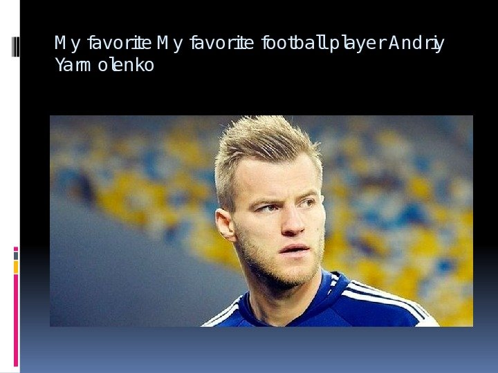 M y favorite football player Andriy Yarm olenko