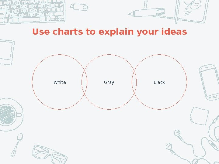 Use charts to explain your ideas Gray. White Black