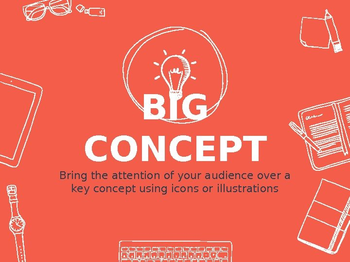 BIG CONCEPT Bring the attention of your audience over a key concept using icons or illustrations