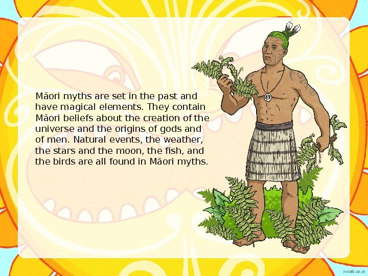 Māori myths are set in the past and have magical elements. They contain Māori beliefs