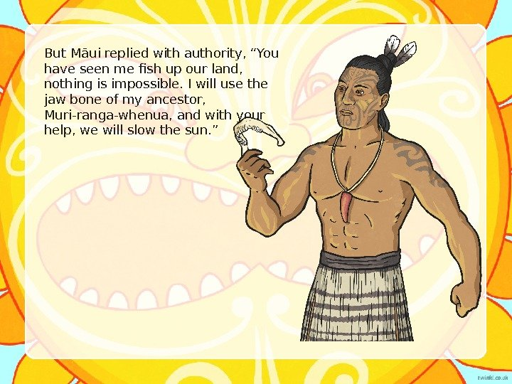 "But M ā ui replied with authority, ""You have seen me fish up our land,"