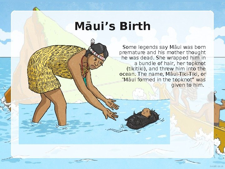 Māui's Birth Some legends say M ā ui was born premature and his mother thought
