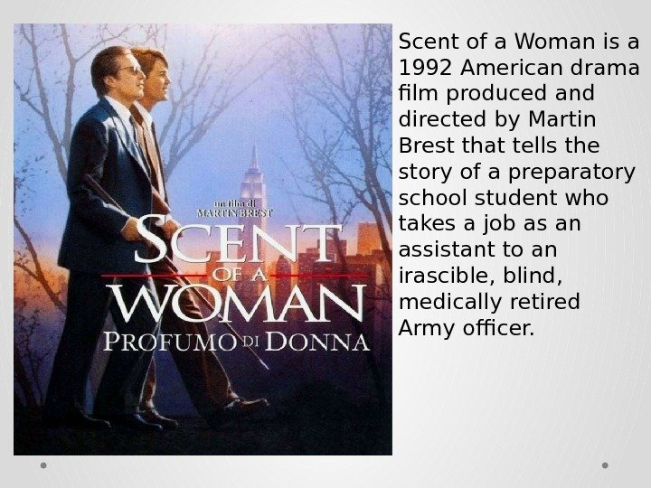 Scent of a Woman is a 1992 American drama film produced and directed by Martin Brest