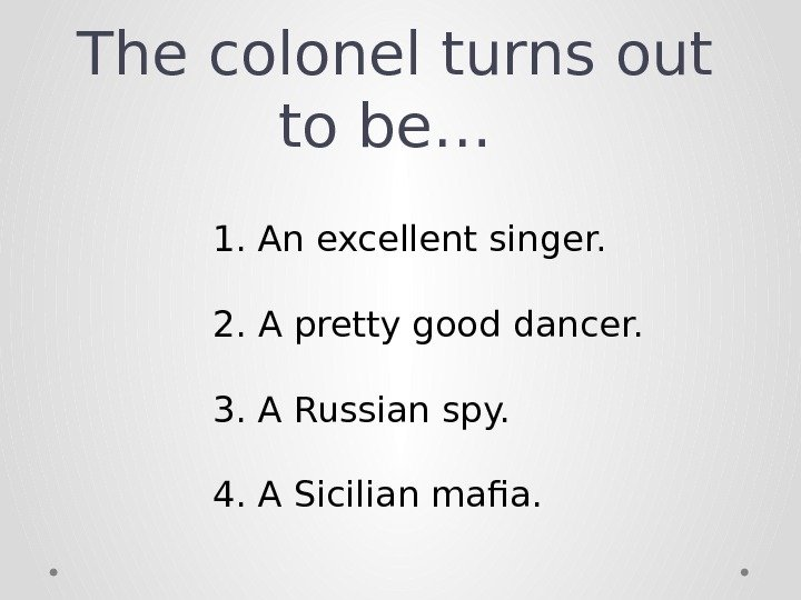 The colonel turns out to be… 1. An excellent singer. 2. A pretty good dancer. 3.