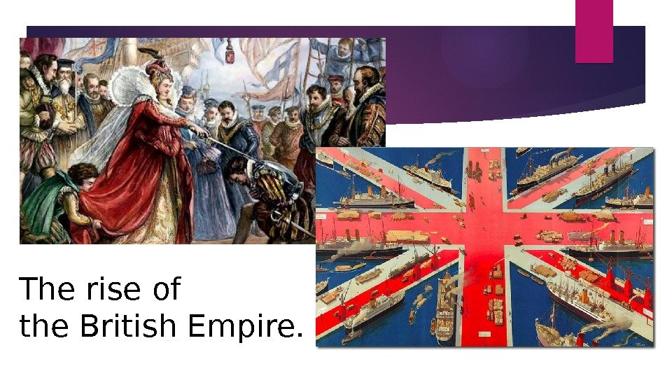 The rise of the British Empire.