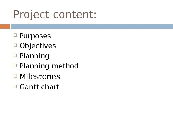 Project content:  Purposes Objectives Planning method Milestones Gantt chart