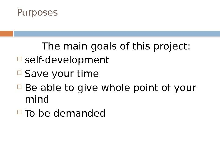 Purposes   The main goals of this project:  self-development Save your time Be able