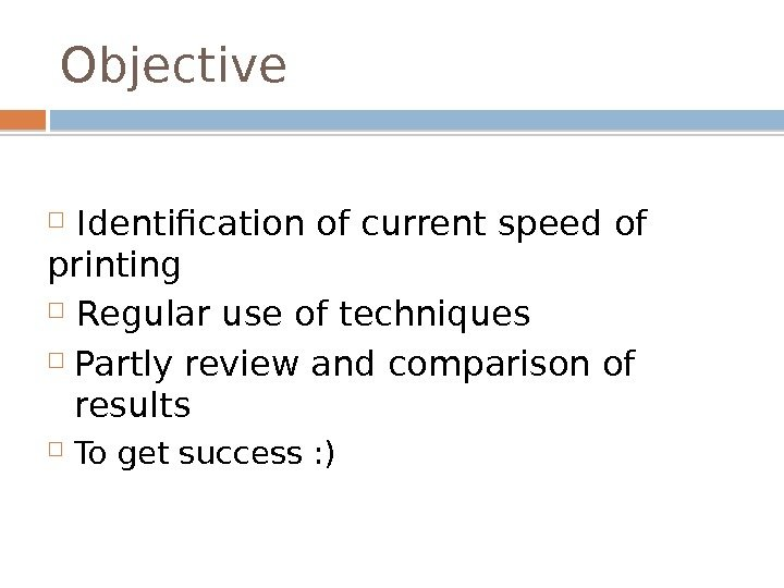 Objective  Identification of current speed of printing Regular use of techniques Partly review and comparison
