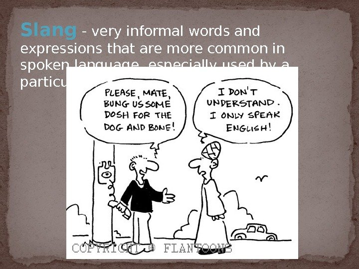 Slang  - very informal words and expressions that are more common in spoken language, especially