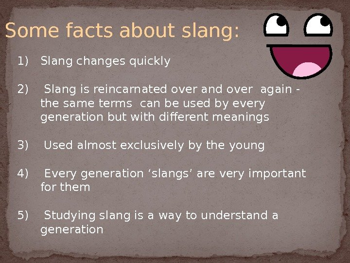 Some facts about slang: 1) Slang changes quickly 2)  Slang is reincarnated over and over