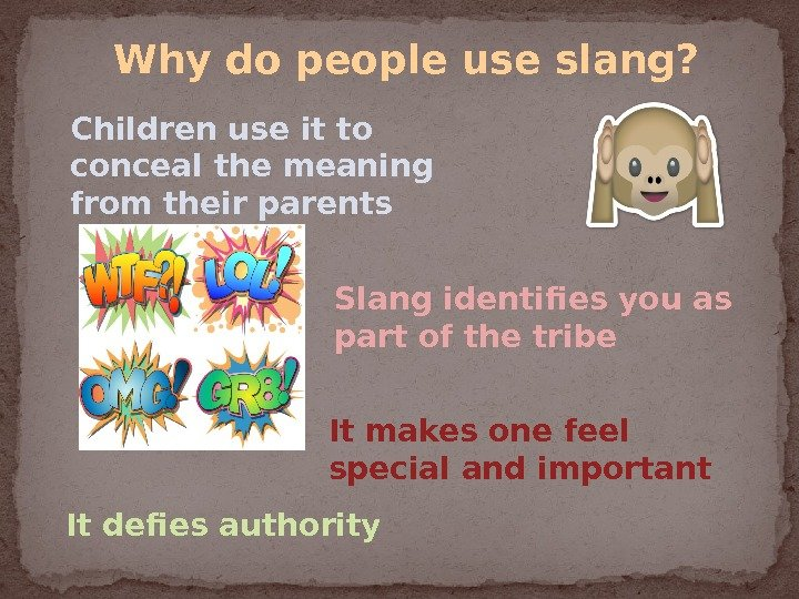 Children use it to conceal the meaning from their parents Slang identifies you as part of