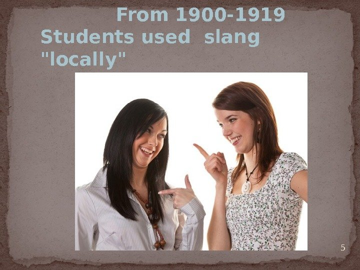 5    From 1900 -1919 Students used slang  locally