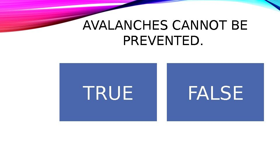 AVALANCHES CANNOT BE PREVENTED.  TRUE FALSE
