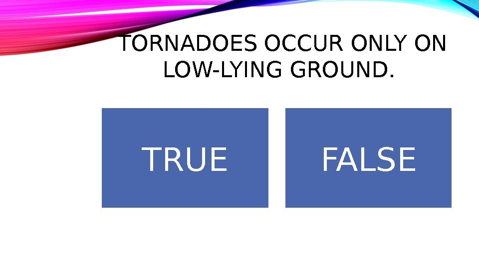 TORNADOES OCCUR ONLY ON LOW-LYING GROUND.  TRUE FALSE