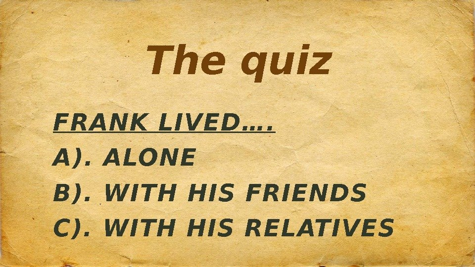 The quiz FRANK LIVED…. A). ALONE B). WITH HIS FRIENDS C). WITH HIS RELATIVES
