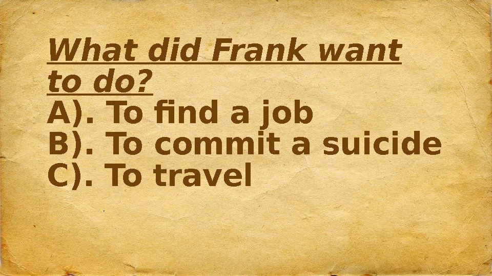 What did Frank want to do? A). To find a job B). To сommit a suicide