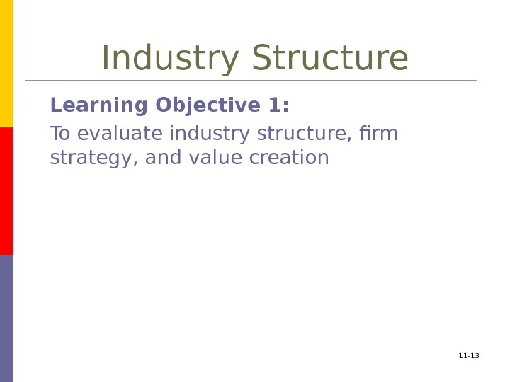 11 - 13 Industry Structure Learning Objective 1:  To evaluate industry structure, firm