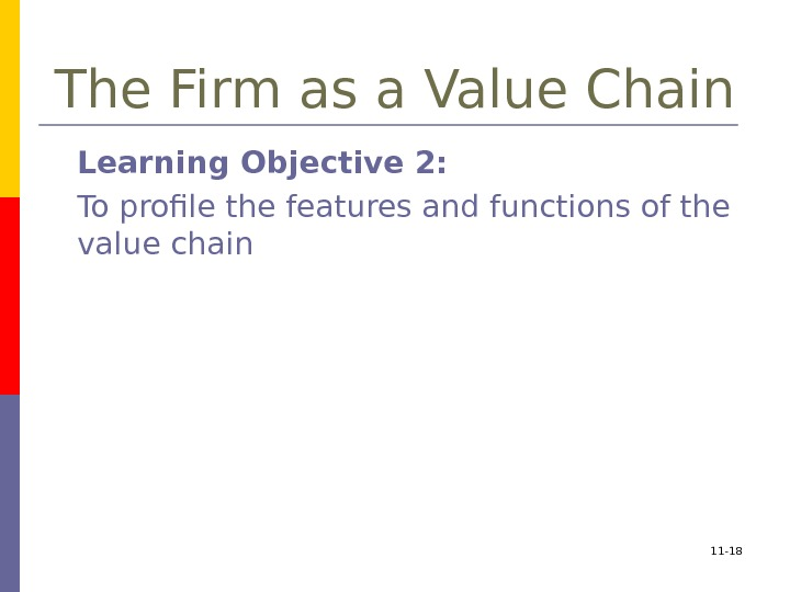 11 - 18 The Firm as a Value Chain Learning Objective 2:  To
