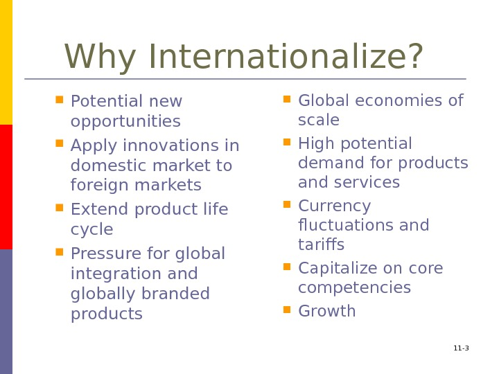 Why Internationalize?  Potential new opportunities Apply innovations in domestic market to foreign markets