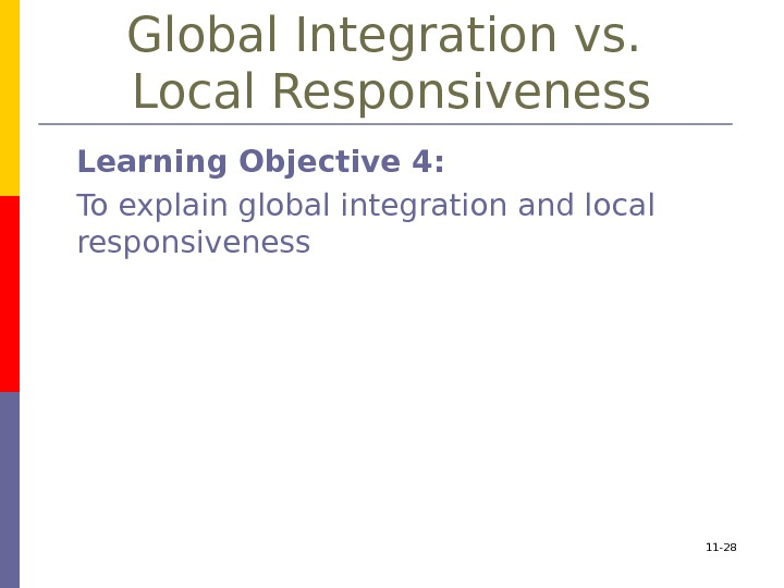 11 - 28 Global Integration vs.  Local Responsiveness Learning Objective 4:  To