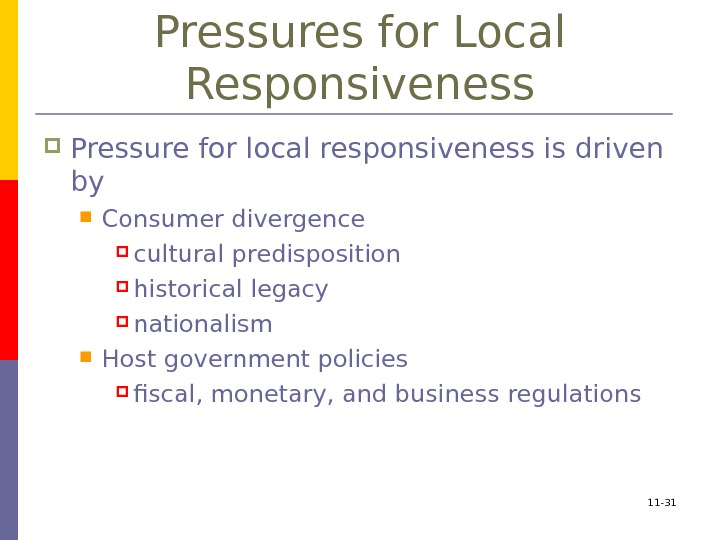 11 - 31 Pressures for Local Responsiveness Pressure for local responsiveness is driven by