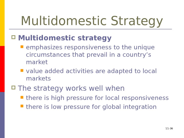 11 - 36 Multidomestic Strategy Multidomestic strategy  emphasizes responsiveness to the unique circumstances