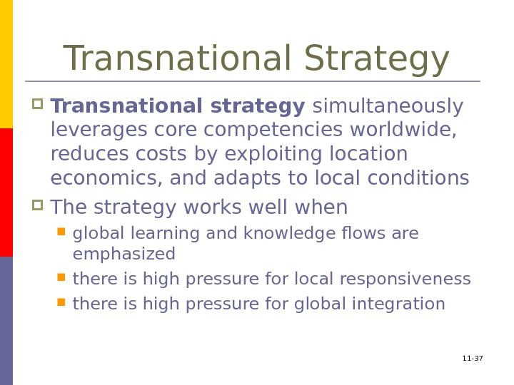 11 - 37 Transnational Strategy Transnational strategy simultaneously leverages core competencies worldwide,  reduces
