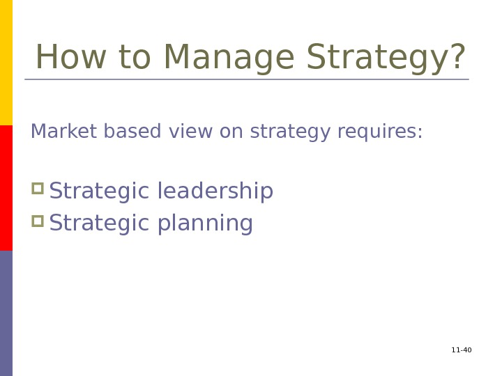 How to Manage Strategy? Market based view on strategy requires:  Strategic leadership Strategic