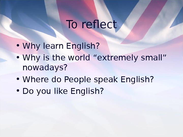 "To reflect • Why learn English?  • Why is the world ""extremely small"""