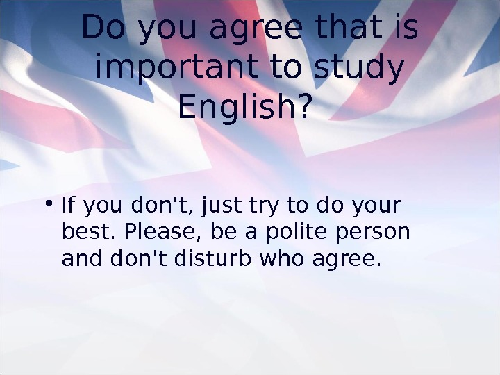 Do you agree that is important to study English? • If you don't, just