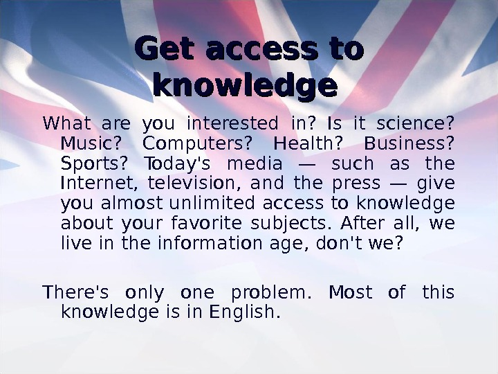 Get access to knowledge  What are you interested in?  Is it science?