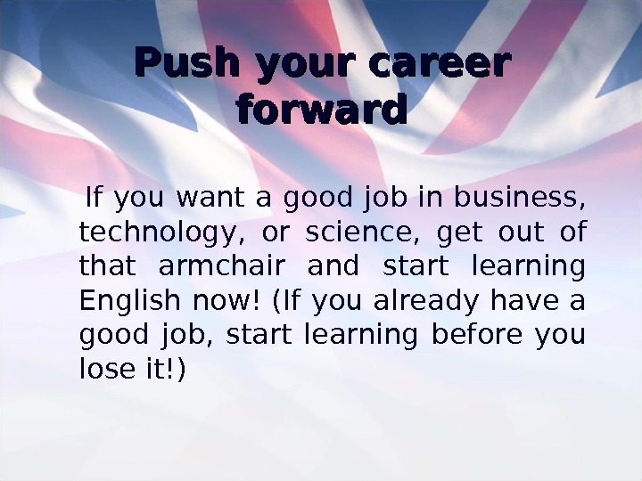 Push your career forward If you want a good job in business,  technology,