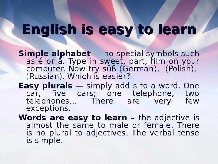 English is easy to learn Simple alphabet — no special symbols such as é