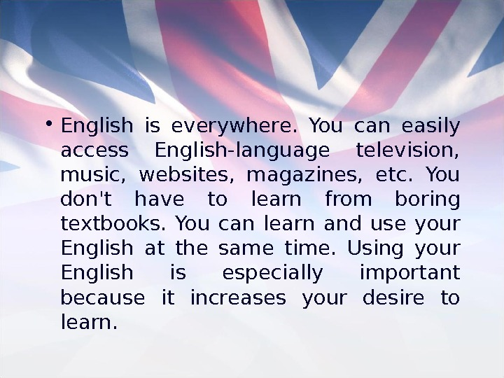 • English is everywhere.  You can easily access English-language television,  music,