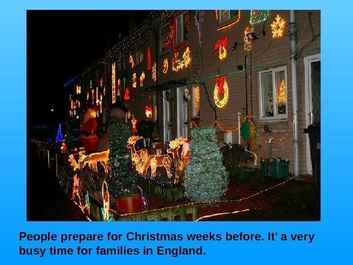 People  prepare for Christmas weeks before. It' a very busy time