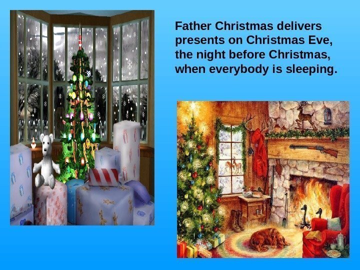 Father Christmas delivers presents on Christmas Eve,  the night before Christmas,