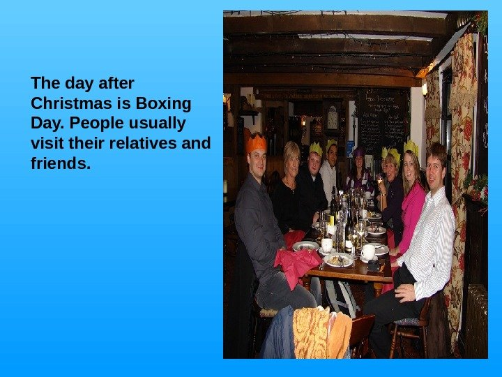 The day after Christmas is Boxing Day. People usually visit their relatives