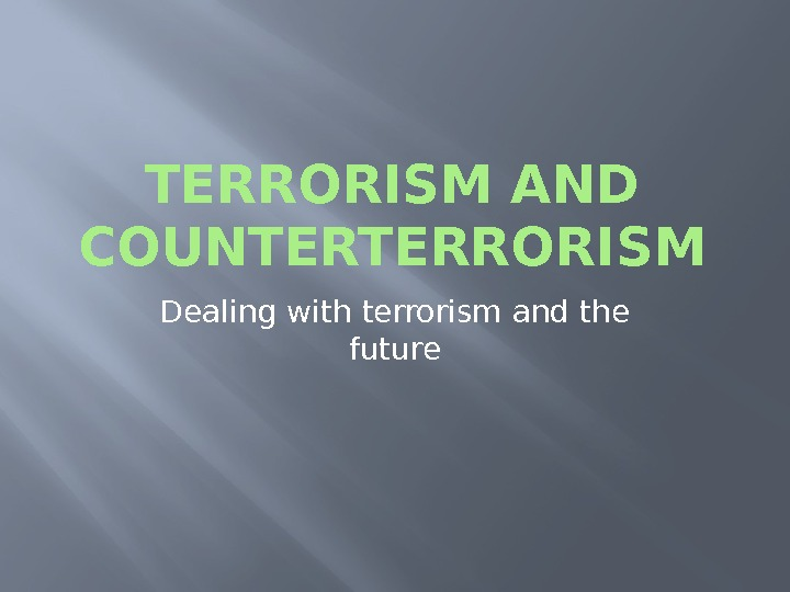 TERRORISM AND COUNTERTERRORISM Dealing with terrorism and the future