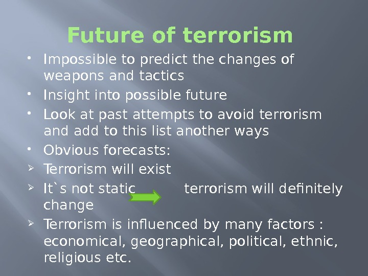 Future of terrorism  Impossible to predict the changes of weapons and tactics Insight