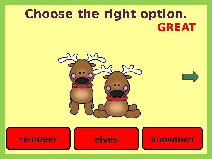 Choose the right option. snowmenreindeer elves GREAT