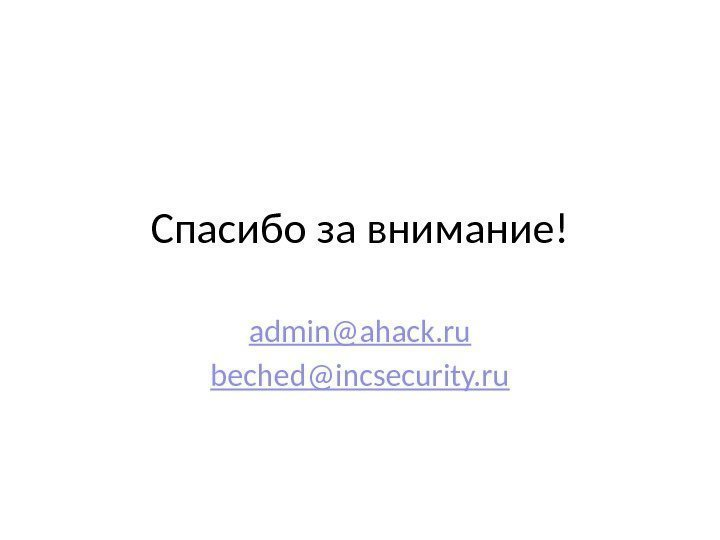 Спасибо за внимание! admin@ahack. ru beched@incsecurity. ru