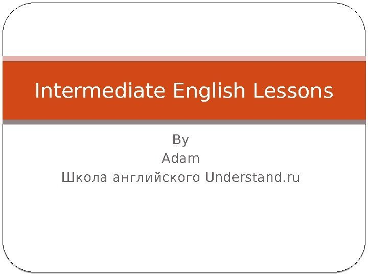 By Adam Школа английского Understand. ru. Intermediate English Lessons