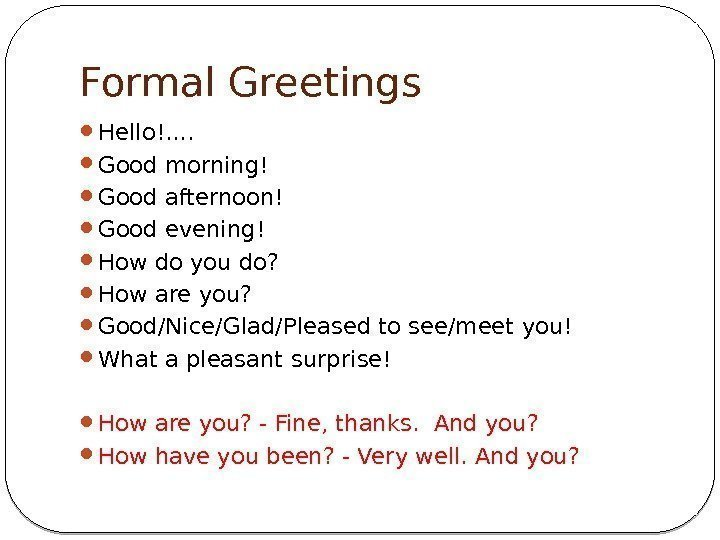 Formal Greetings Hello!. .  Good morning!  Good afternoon! Good evening! How do