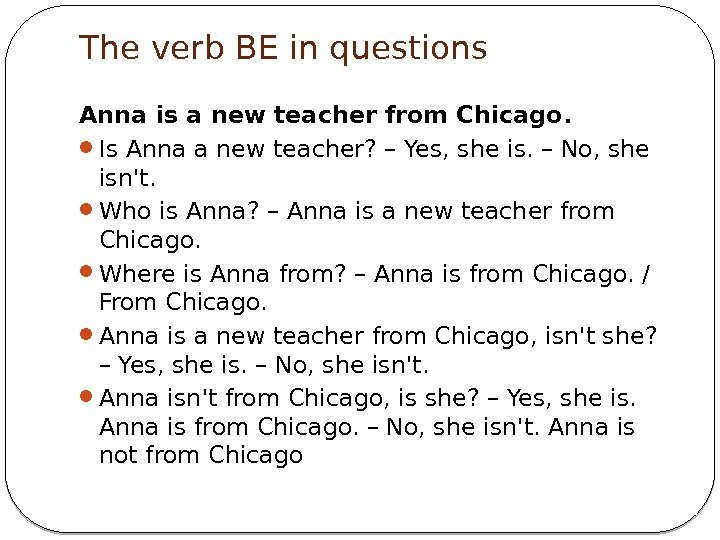 The verb BE in questions Anna is a new teacher from Chicago.  Is